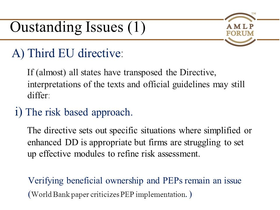 Oustanding Issues (1) A)Third EU directive: If (almost) all states have transposed the Directive, interpretations of the texts and official guidelines may still differ: i) The risk based approach.