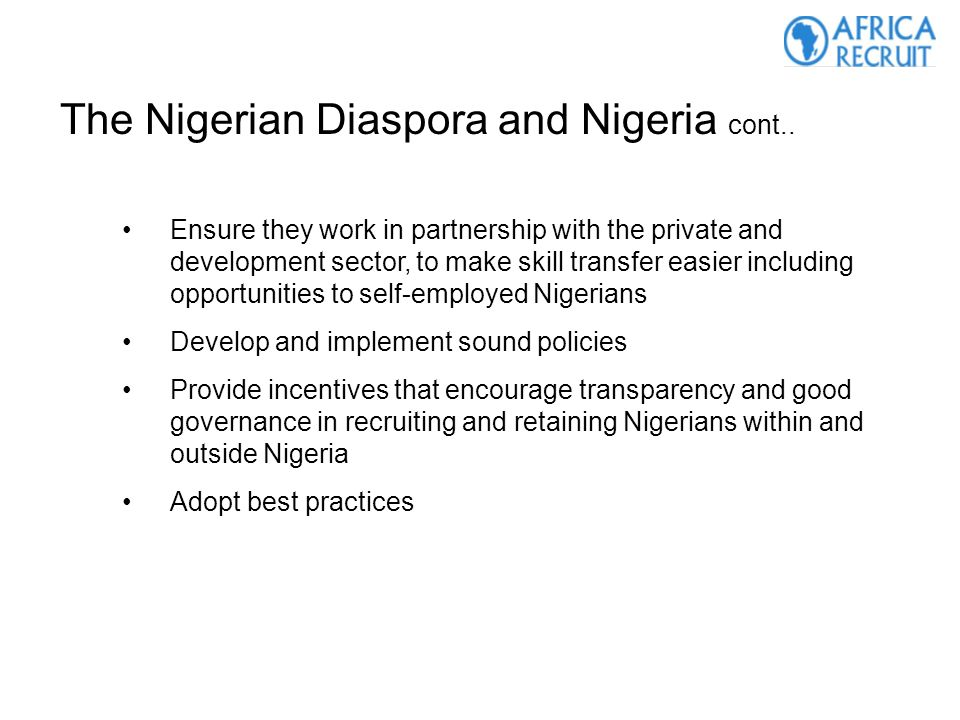 Ensure they work in partnership with the private and development sector, to make skill transfer easier including opportunities to self-employed Nigerians Develop and implement sound policies Provide incentives that encourage transparency and good governance in recruiting and retaining Nigerians within and outside Nigeria Adopt best practices The Nigerian Diaspora and Nigeria cont..