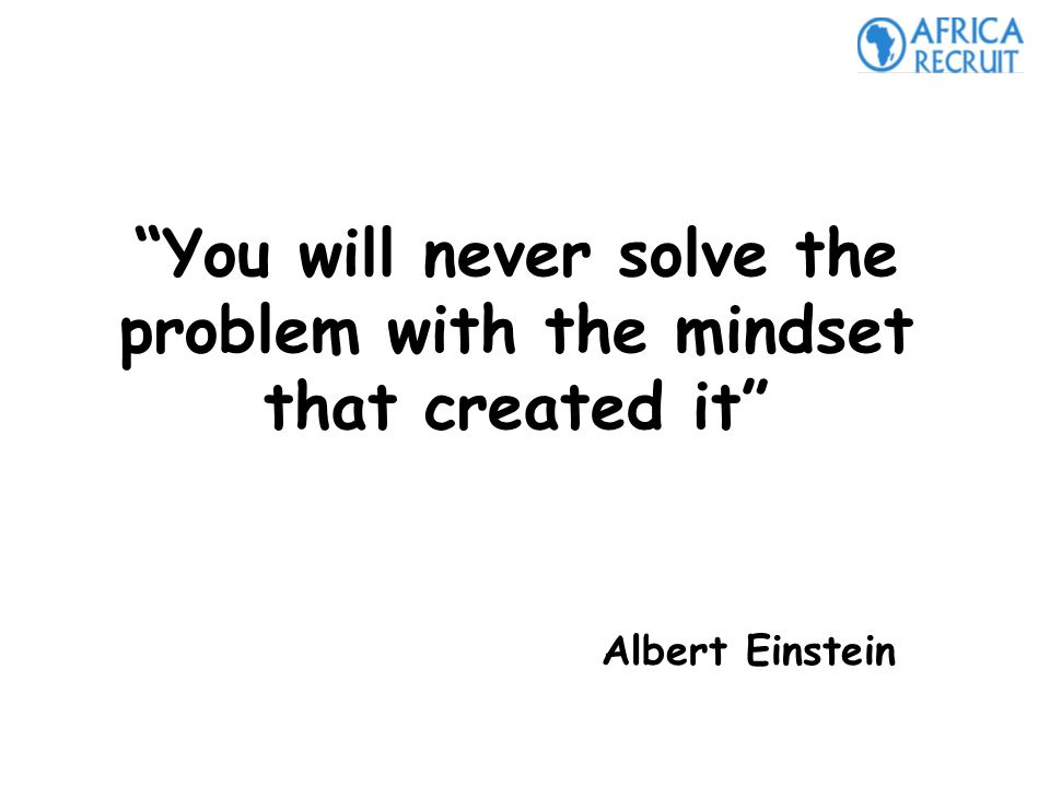 You will never solve the problem with the mindset that created it Albert Einstein