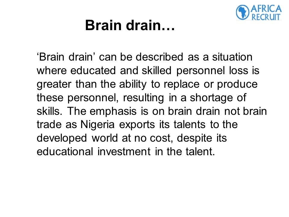 Brain drain can be described as a situation where educated and skilled personnel loss is greater than the ability to replace or produce these personnel, resulting in a shortage of skills.