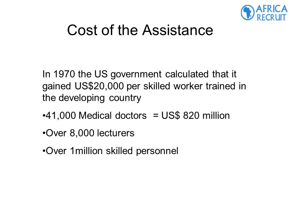 Cost of the Assistance In 1970 the US government calculated that it gained US$20,000 per skilled worker trained in the developing country 41,000 Medical doctors = US$ 820 million Over 8,000 lecturers Over 1million skilled personnel