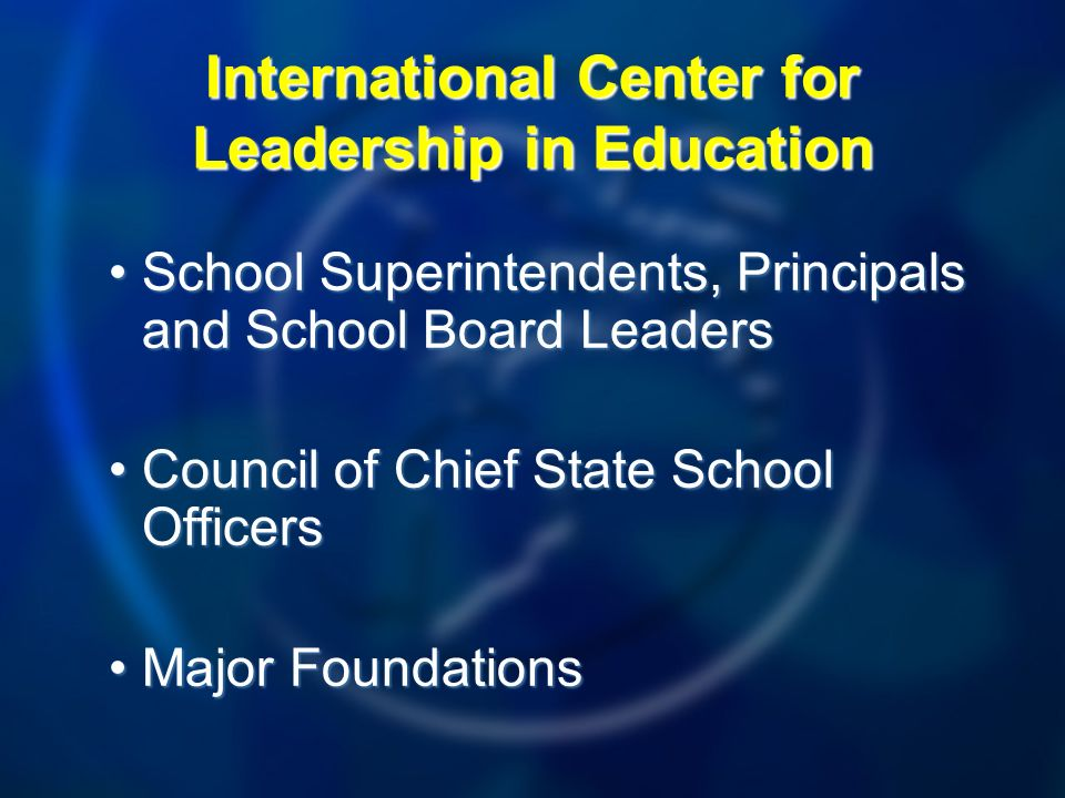 School Superintendents, Principals and School Board LeadersSchool Superintendents, Principals and School Board Leaders Council of Chief State School OfficersCouncil of Chief State School Officers Major FoundationsMajor Foundations International Center for Leadership in Education