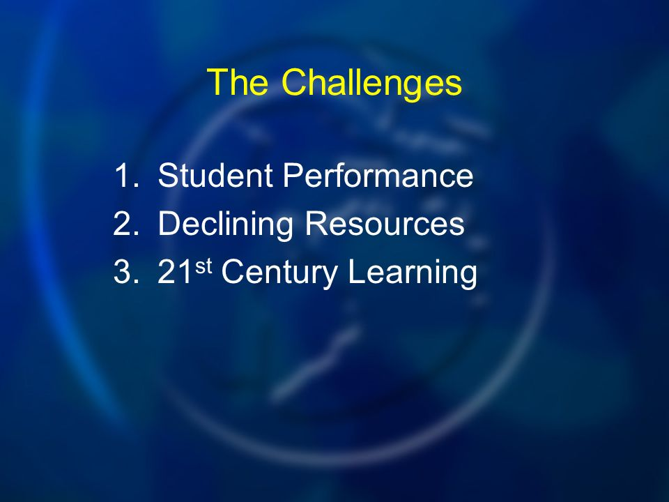 The Challenges 1.Student Performance 2.Declining Resources 3.21 st Century Learning
