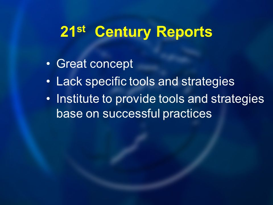 Great concept Lack specific tools and strategies Institute to provide tools and strategies base on successful practices 21 st Century Reports