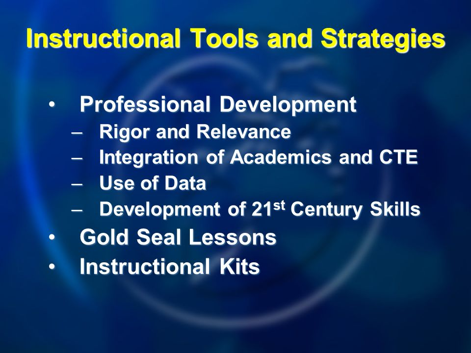 Professional DevelopmentProfessional Development –Rigor and Relevance –Integration of Academics and CTE –Use of Data –Development of 21 st Century Skills Gold Seal LessonsGold Seal Lessons Instructional KitsInstructional Kits Instructional Tools and Strategies
