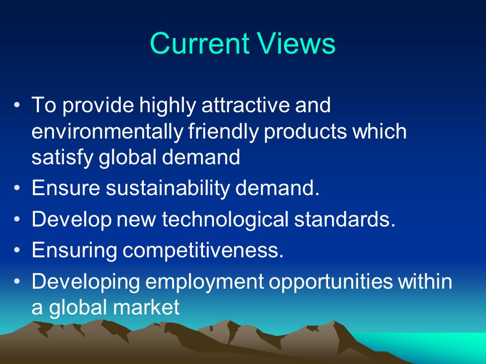 Current Views To provide highly attractive and environmentally friendly products which satisfy global demand Ensure sustainability demand.