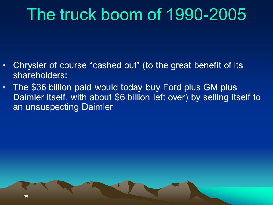 35 The truck boom of Chrysler of course cashed out (to the great benefit of its shareholders: The $36 billion paid would today buy Ford plus GM plus Daimler itself, with about $6 billion left over) by selling itself to an unsuspecting Daimler