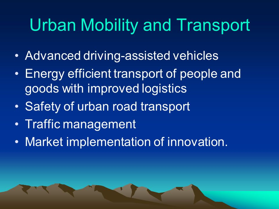 Urban Mobility and Transport Advanced driving-assisted vehicles Energy efficient transport of people and goods with improved logistics Safety of urban road transport Traffic management Market implementation of innovation.