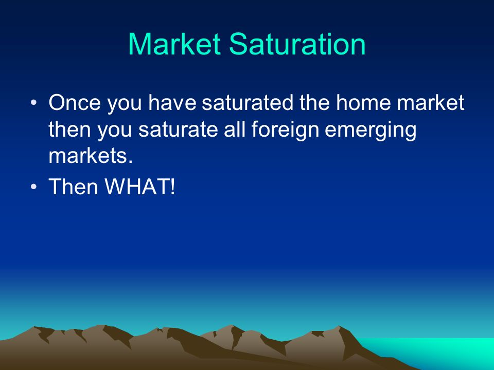 Market Saturation Once you have saturated the home market then you saturate all foreign emerging markets.