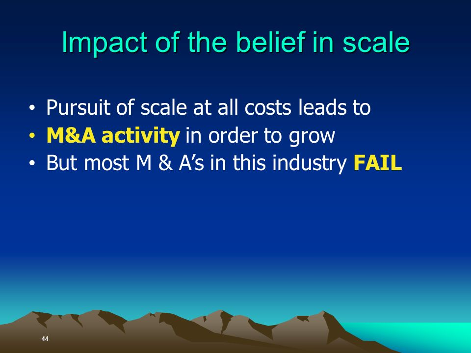 Pursuit of scale at all costs leads to M&A activity in order to grow But most M & As in this industry FAIL 44 Impact of the belief in scale