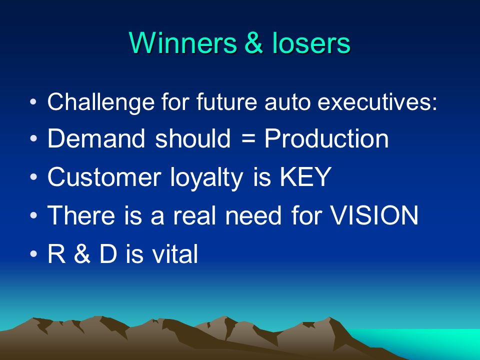 Winners & losers Challenge for future auto executives: Demand should = Production Customer loyalty is KEY There is a real need for VISION R & D is vital