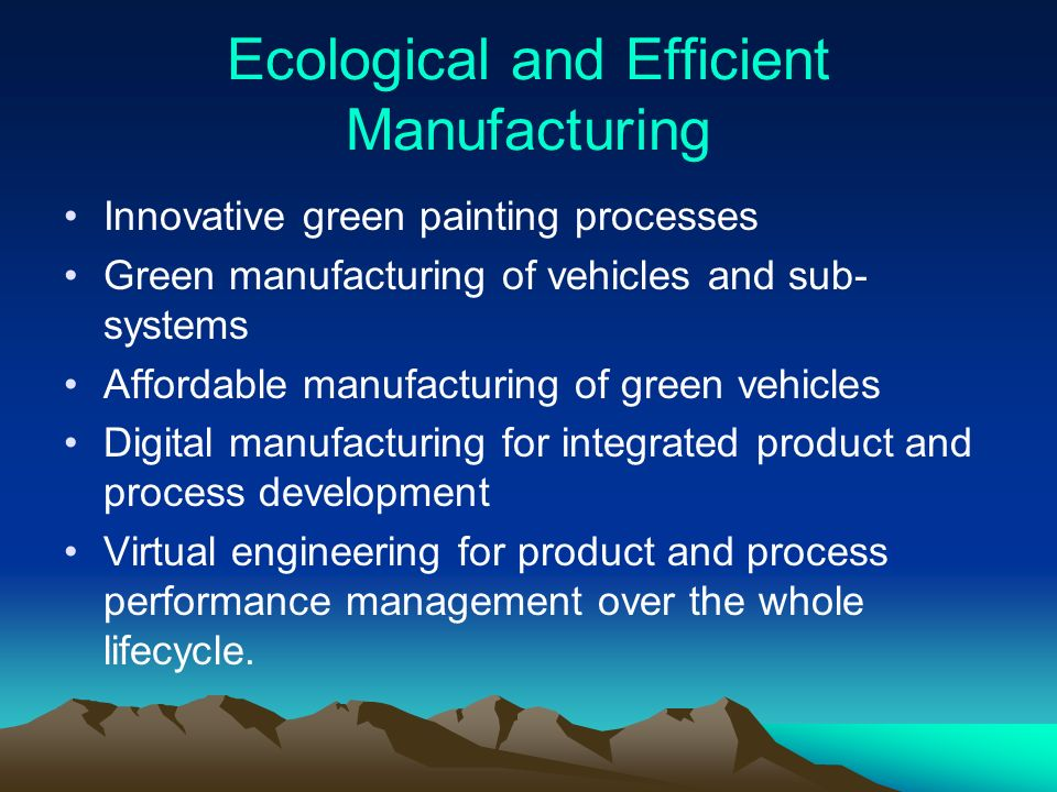 Ecological and Efficient Manufacturing Innovative green painting processes Green manufacturing of vehicles and sub- systems Affordable manufacturing of green vehicles Digital manufacturing for integrated product and process development Virtual engineering for product and process performance management over the whole lifecycle.