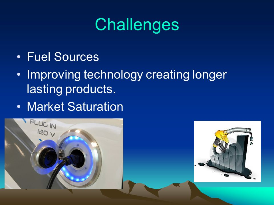 Challenges Fuel Sources Improving technology creating longer lasting products. Market Saturation
