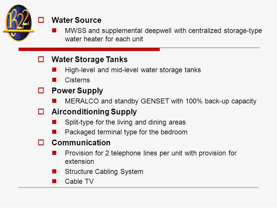 Water Source MWSS and supplemental deepwell with centralized storage-type water heater for each unit Water Storage Tanks High-level and mid-level water storage tanks Cisterns Power Supply MERALCO and standby GENSET with 100% back-up capacity Airconditioning Supply Split-type for the living and dining areas Packaged terminal type for the bedroom Communication Provision for 2 telephone lines per unit with provision for extension Structure Cabling System Cable TV