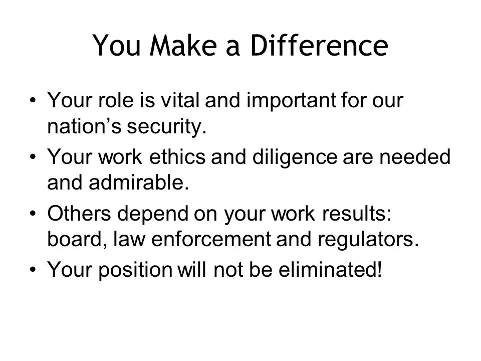 You Make a Difference Your role is vital and important for our nations security.