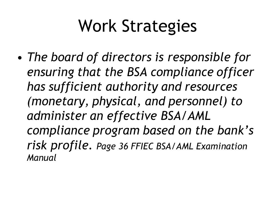 Work Strategies The board of directors is responsible for ensuring that the BSA compliance officer has sufficient authority and resources (monetary, physical, and personnel) to administer an effective BSA/AML compliance program based on the banks risk profile.