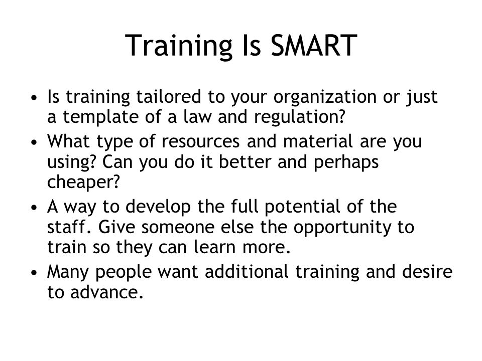 Training Is SMART Is training tailored to your organization or just a template of a law and regulation.