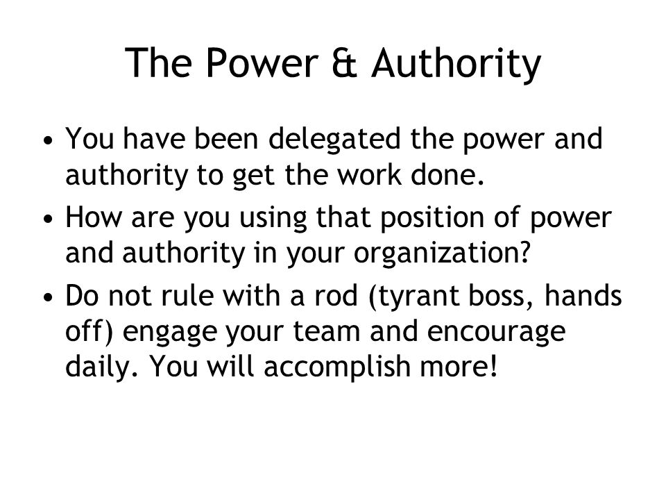 The Power & Authority You have been delegated the power and authority to get the work done.