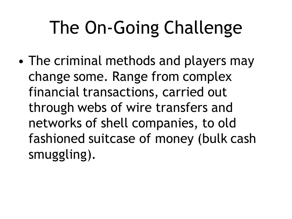 The On-Going Challenge The criminal methods and players may change some.
