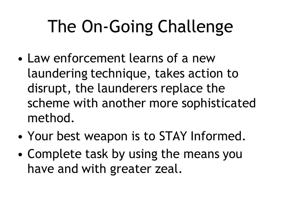 The On-Going Challenge Law enforcement learns of a new laundering technique, takes action to disrupt, the launderers replace the scheme with another more sophisticated method.