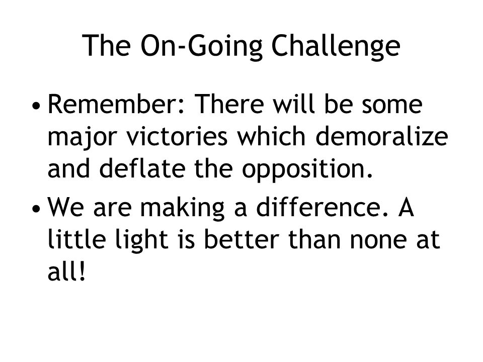 The On-Going Challenge Remember: There will be some major victories which demoralize and deflate the opposition.