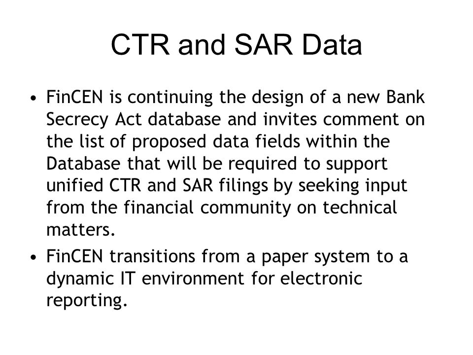 CTR and SAR Data FinCEN is continuing the design of a new Bank Secrecy Act database and invites comment on the list of proposed data fields within the Database that will be required to support unified CTR and SAR filings by seeking input from the financial community on technical matters.