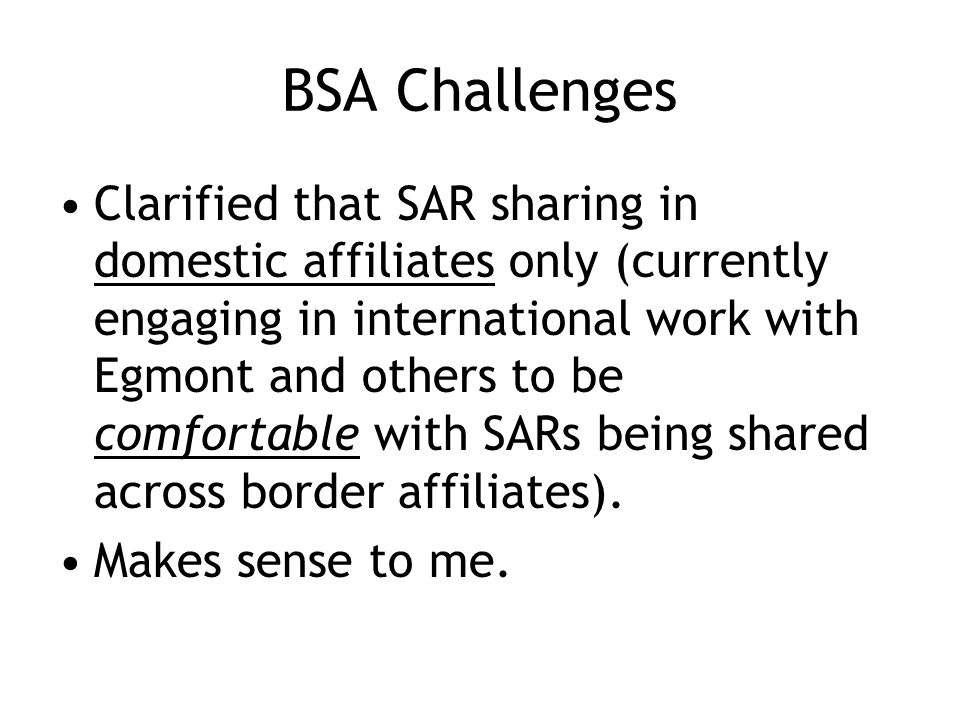 BSA Challenges Clarified that SAR sharing in domestic affiliates only (currently engaging in international work with Egmont and others to be comfortable with SARs being shared across border affiliates).
