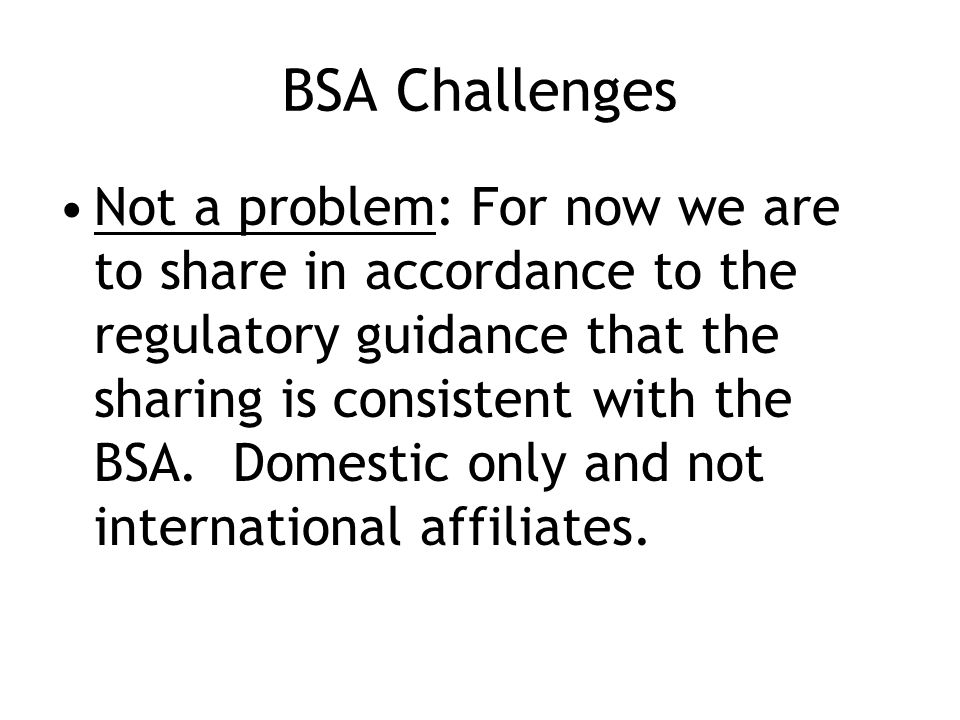 BSA Challenges Not a problem: For now we are to share in accordance to the regulatory guidance that the sharing is consistent with the BSA.