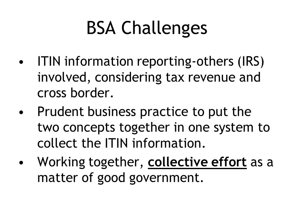 BSA Challenges ITIN information reporting-others (IRS) involved, considering tax revenue and cross border.