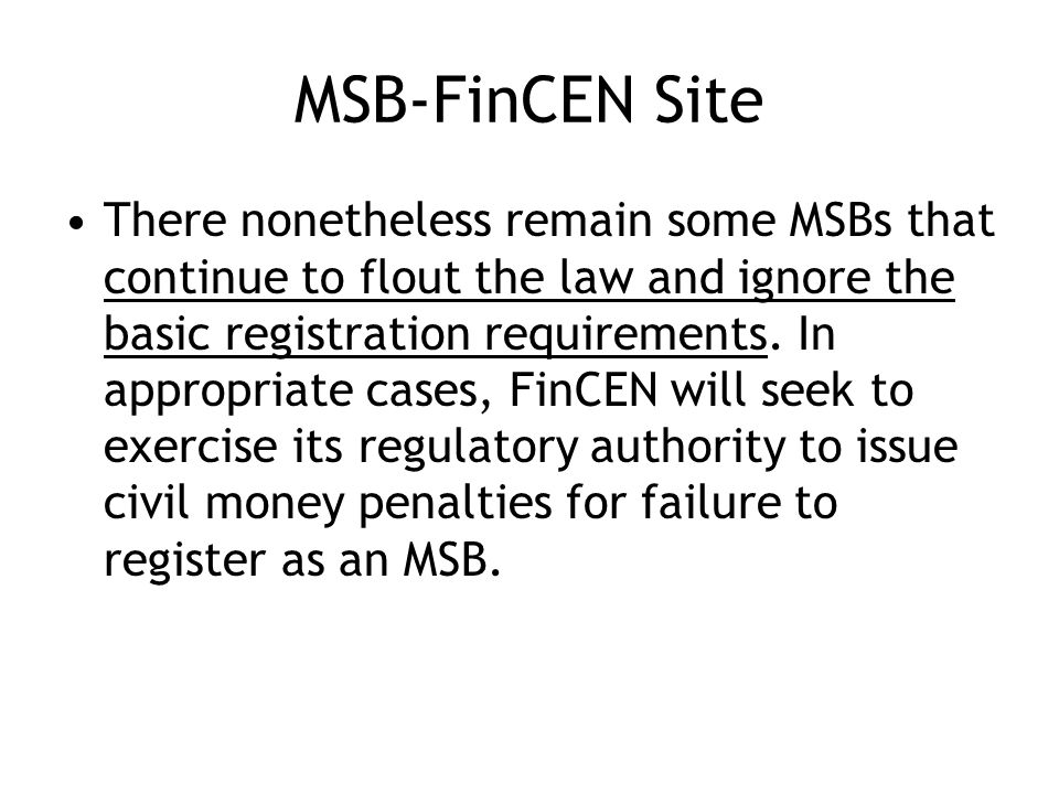 MSB-FinCEN Site There nonetheless remain some MSBs that continue to flout the law and ignore the basic registration requirements.