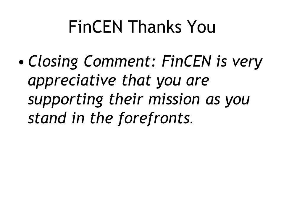 FinCEN Thanks You Closing Comment: FinCEN is very appreciative that you are supporting their mission as you stand in the forefronts.
