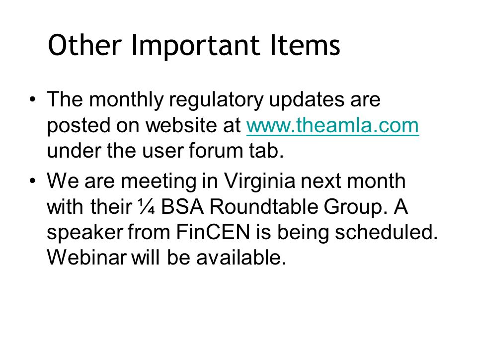 Other Important Items The monthly regulatory updates are posted on website at   under the user forum tab.  We are meeting in Virginia next month with their ¼ BSA Roundtable Group.