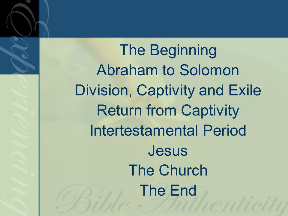 The Beginning Abraham to Solomon Division, Captivity and Exile Return from Captivity Intertestamental Period Jesus The Church The End