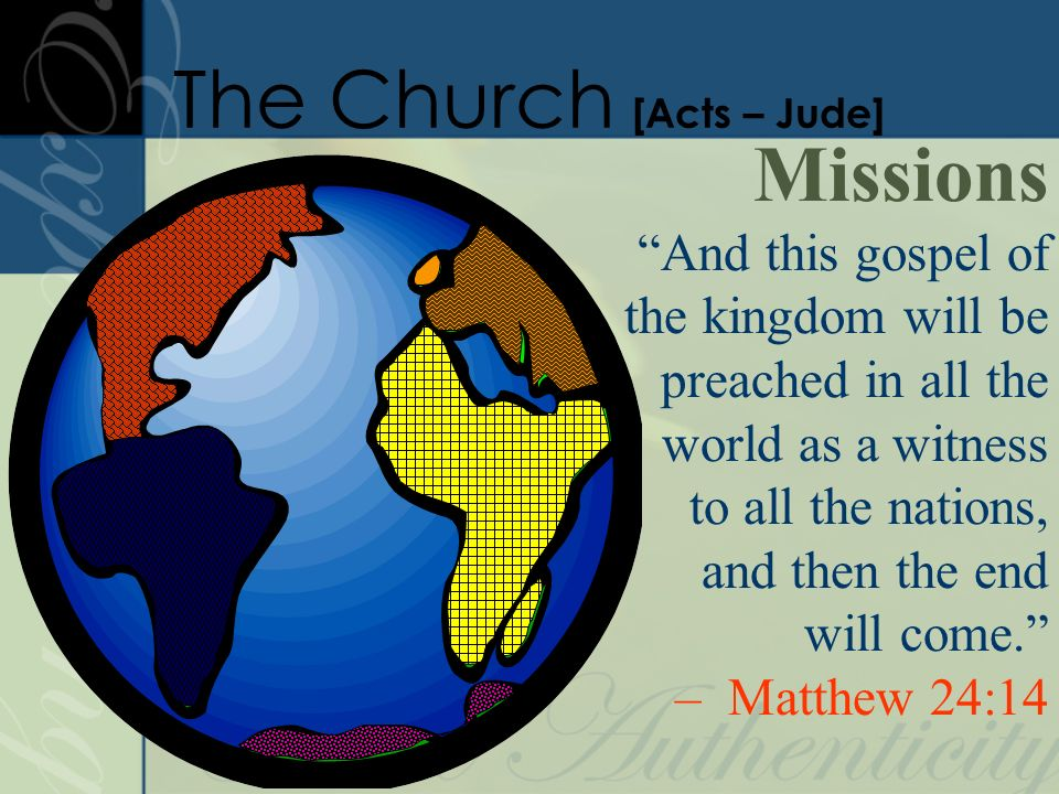 Missions And this gospel of the kingdom will be preached in all the world as a witness to all the nations, and then the end will come.