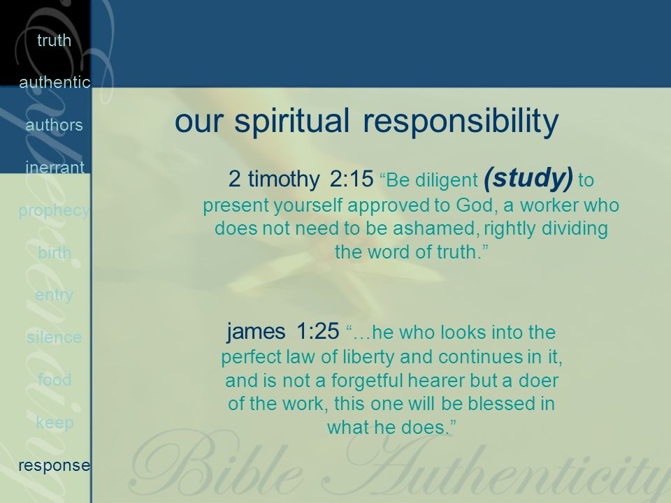 our spiritual responsibility 2 timothy 2:15 Be diligent (study) to present yourself approved to God, a worker who does not need to be ashamed, rightly dividing the word of truth.