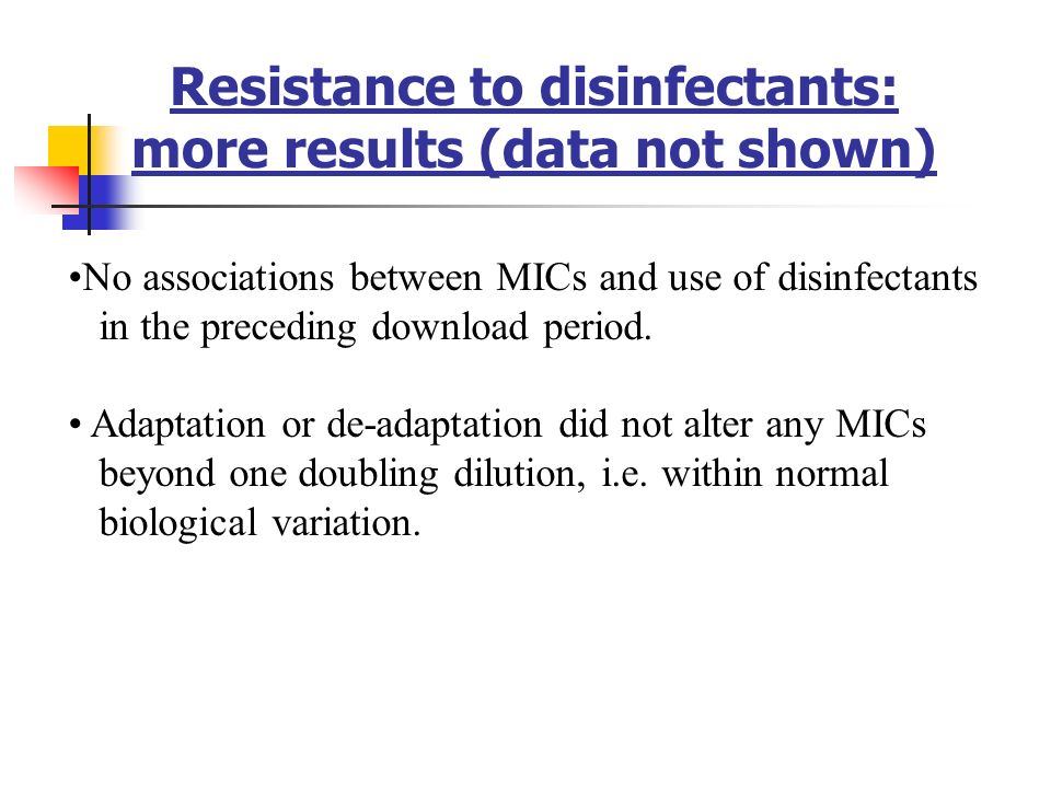 Resistance to disinfectants: more results (data not shown) No associations between MICs and use of disinfectants in the preceding download period.