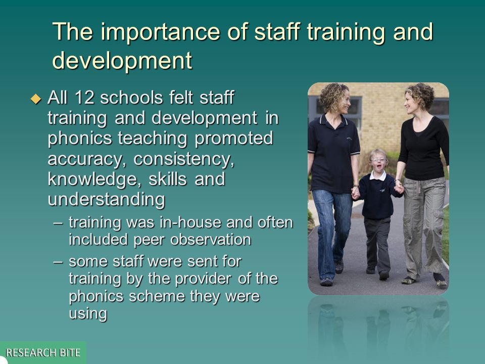 The importance of staff training and development All 12 schools felt staff training and development in phonics teaching promoted accuracy, consistency, knowledge, skills and understanding All 12 schools felt staff training and development in phonics teaching promoted accuracy, consistency, knowledge, skills and understanding –training was in-house and often included peer observation –some staff were sent for training by the provider of the phonics scheme they were using