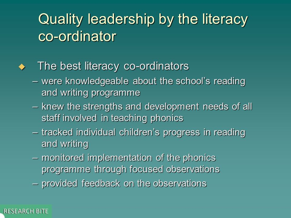 Quality leadership by the literacy co-ordinator The best literacy co-ordinators The best literacy co-ordinators –were knowledgeable about the schools reading and writing programme –knew the strengths and development needs of all staff involved in teaching phonics –tracked individual childrens progress in reading and writing –monitored implementation of the phonics programme through focused observations –provided feedback on the observations
