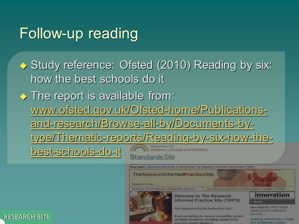 Follow-up reading Study reference: Ofsted (2010) Reading by six: how the best schools do it Study reference: Ofsted (2010) Reading by six: how the best schools do it The report is available from:   and-research/Browse-all-by/Documents-by- type/Thematic-reports/Reading-by-six-how-the- best-schools-do-it The report is available from:   and-research/Browse-all-by/Documents-by- type/Thematic-reports/Reading-by-six-how-the- best-schools-do-it   and-research/Browse-all-by/Documents-by- type/Thematic-reports/Reading-by-six-how-the- best-schools-do-it   and-research/Browse-all-by/Documents-by- type/Thematic-reports/Reading-by-six-how-the- best-schools-do-it