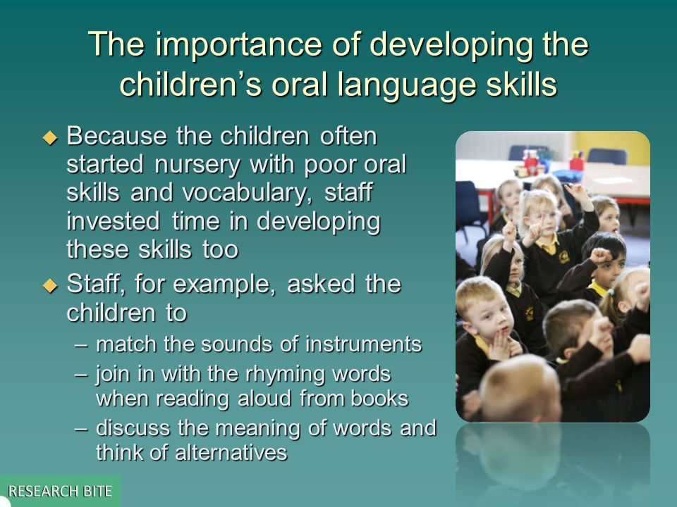 The importance of developing the childrens oral language skills Because the children often started nursery with poor oral skills and vocabulary, staff invested time in developing these skills too Because the children often started nursery with poor oral skills and vocabulary, staff invested time in developing these skills too Staff, for example, asked the children to Staff, for example, asked the children to –match the sounds of instruments –join in with the rhyming words when reading aloud from books –discuss the meaning of words and think of alternatives