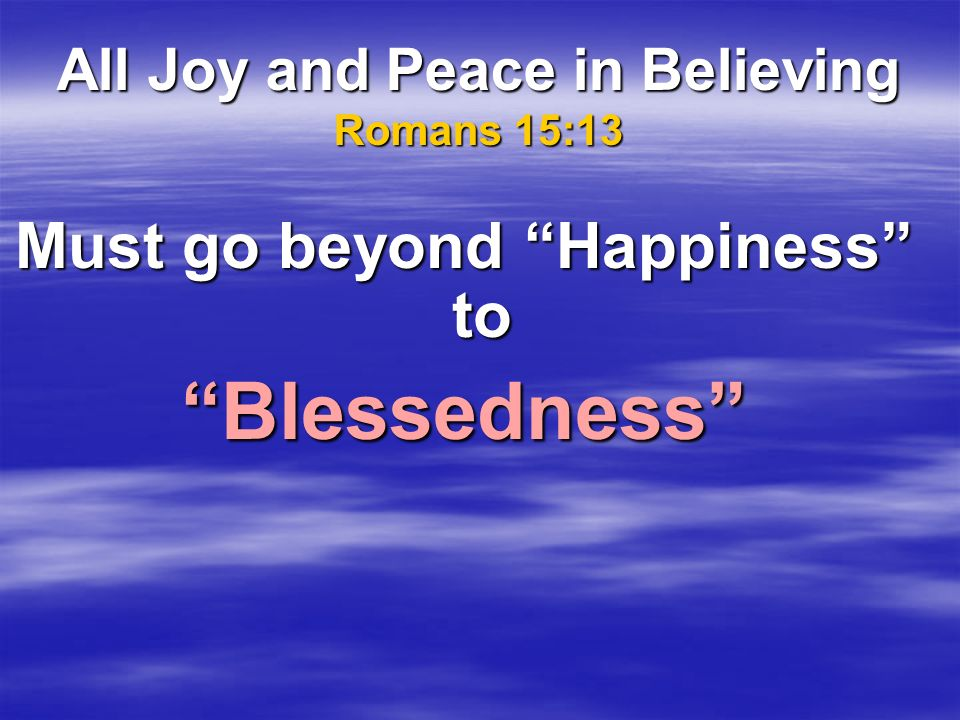 All Joy and Peace in Believing Romans 15:13 Must go beyond Happiness to Blessedness
