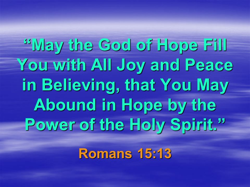 May the God of Hope Fill You with All Joy and Peace in Believing, that You May Abound in Hope by the Power of the Holy Spirit.