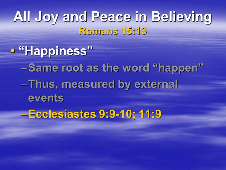 All Joy and Peace in Believing Romans 15:13 Happiness Happiness –Same root as the word happen –Thus, measured by external events –Ecclesiastes 9:9-10; 11:9