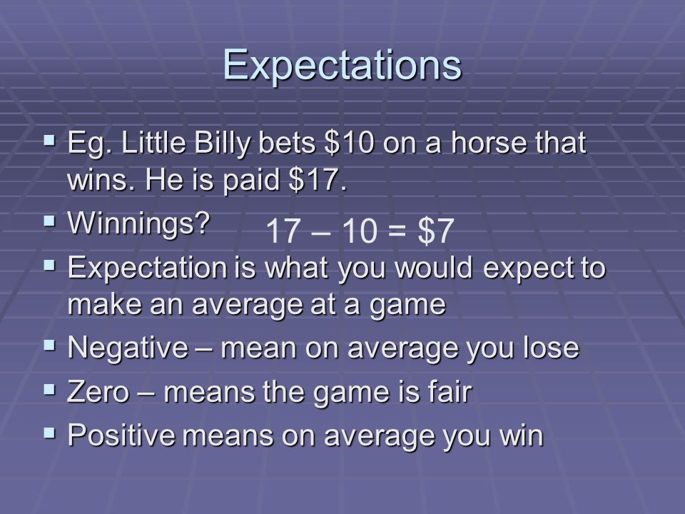 Expectations Eg. Little Billy bets $10 on a horse that wins.