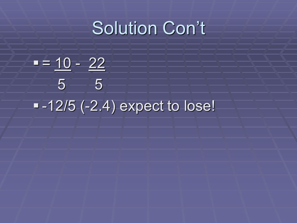 Solution Cont = = /5 (-2.4) expect to lose! -12/5 (-2.4) expect to lose!