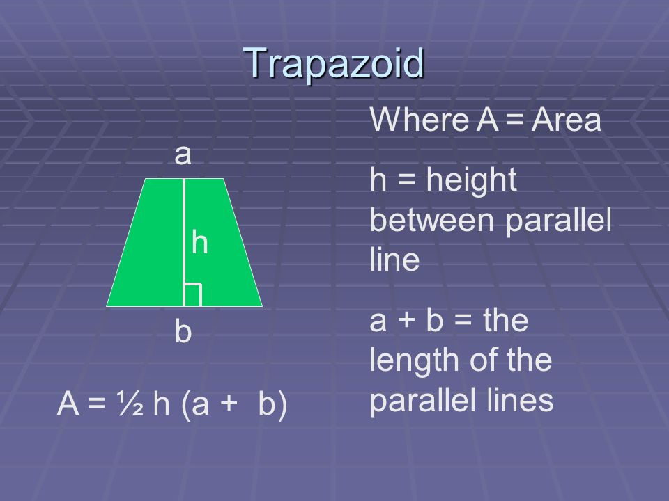 Trapazoid a b h Where A = Area h = height between parallel line a + b = the length of the parallel lines A = ½ h (a + b)