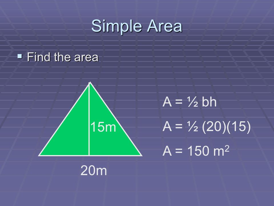Simple Area Find the area Find the area 20m 15m A = ½ bh A = ½ (20)(15) A = 150 m 2