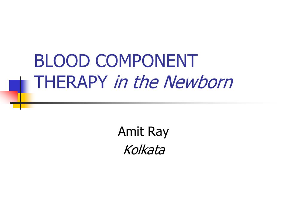 BLOOD COMPONENT THERAPY in the Newborn Amit Ray Kolkata