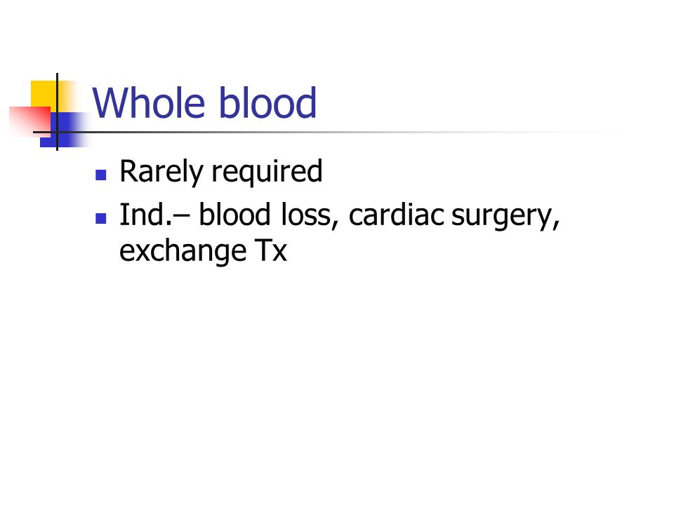 Whole blood Rarely required Ind.– blood loss, cardiac surgery, exchange Tx