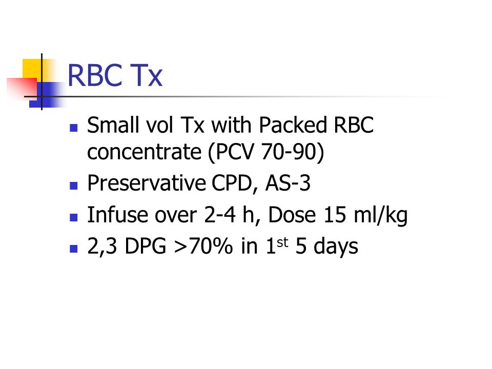 RBC Tx Small vol Tx with Packed RBC concentrate (PCV 70-90) Preservative CPD, AS-3 Infuse over 2-4 h, Dose 15 ml/kg 2,3 DPG >70% in 1 st 5 days